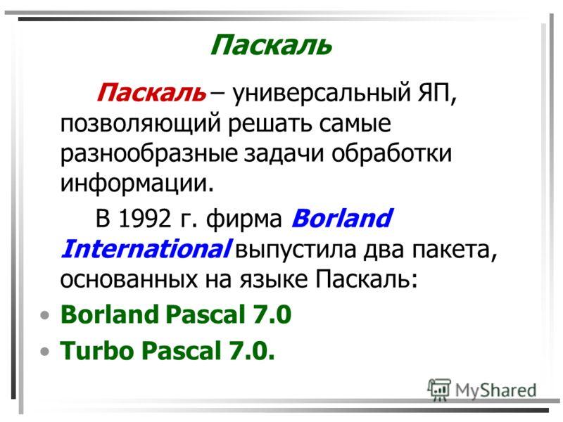 Паскаль Паскаль – универсальный ЯП, позволяющий решать самые разнообразные задачи обработки информации. В 1992 г. фирма Borland International выпустила два пакета, основанных на языке Паскаль: Borland Pascal 7.0 Turbo Pascal 7.0.