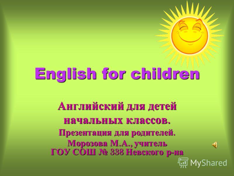 English for children Английский для детей начальных классов. Презентация для родителей. Морозова М. А., учитель ГОУ СОШ 338 Невского р - на