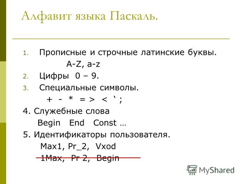 Алфавит языка Паскаль. 1. Прописные и строчные латинские буквы. A-Z, a-z 2. Цифры 0 – 9. 3. Специальные символы. + - * = > < ; 4. Служебные слова Begin End Const … 5. Идентификаторы пользователя. Max1, Pr_2, Vxod 1Max, Pr 2, Begin