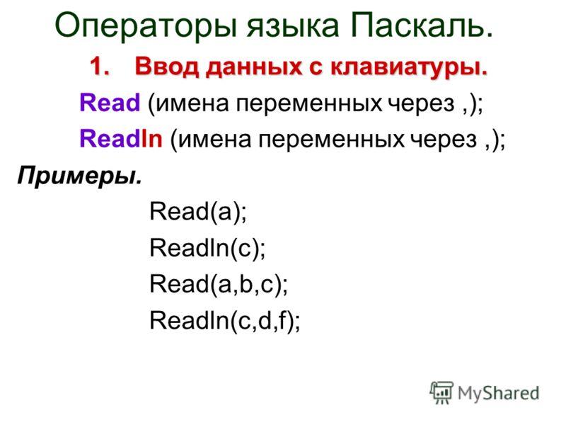 Операторы языка Паскаль. 1.Ввод данных с клавиатуры. Read (имена переменных через,); Readln (имена переменных через,); Примеры. Read(a); Readln(c); Read(a,b,c); Readln(c,d,f);