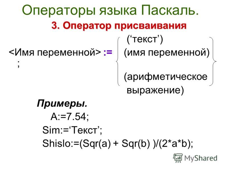 Операторы языка Паскаль. 3.Оператор присваивания 3. Оператор присваивания (текст) := (имя переменной) ; (арифметическое выражение) Примеры. A:=7.54; Sim:=Текст; Shislo:=(Sqr(a) + Sqr(b) )/(2*a*b);