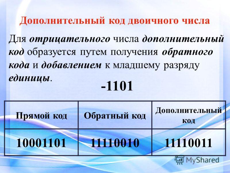 Для отрицательного числа дополнительный код образуется путем получения обратного кода и добавлением к младшему разряду единицы. Дополнительный код двоичного числа Прямой кодОбратный код Дополнительный код 100011011111001011110011 -1101
