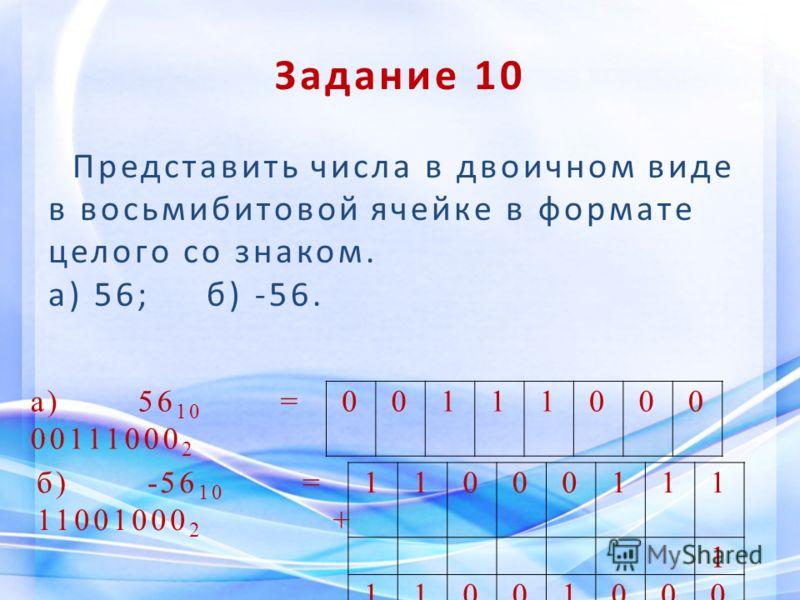 Задание 10 Представить числа в двоичном виде в восьмибитовой ячейке в формате целого со знаком. а) 56; б) -56. а) 56 10 = 00111000 2 00111000 б) -56 10 = 11001000 2 + 11000111 1 11001000