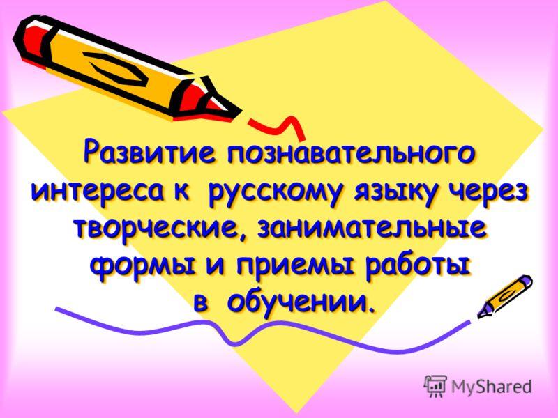 Развитие познавательного интереса к русскому языку через творческие, занимательные формы и приемы работы в обучении.