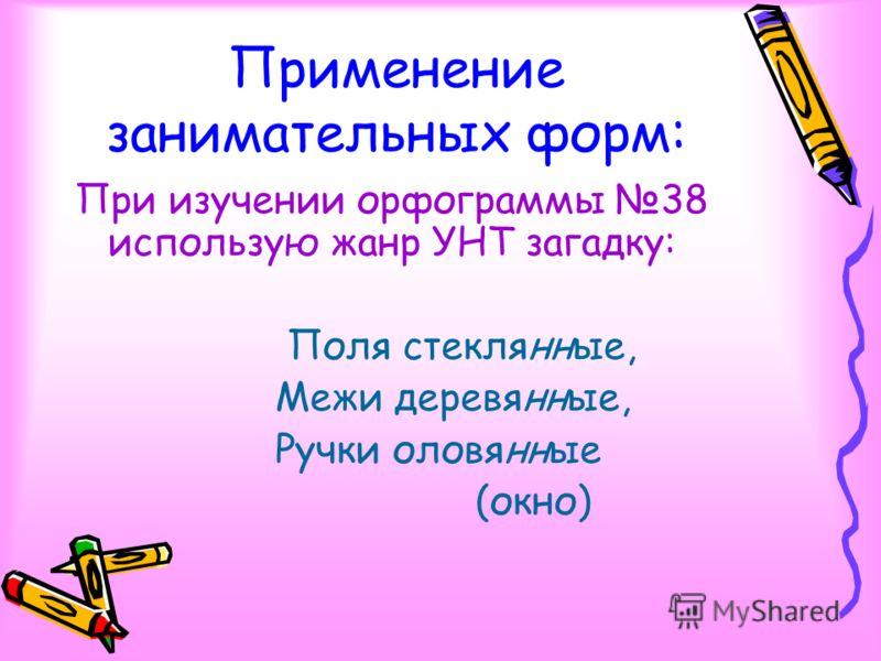Применение занимательных форм: При изучении орфограммы 38 использую жанр УНТ загадку: Поля стеклянные, Межи деревянные, Ручки оловянные (окно)