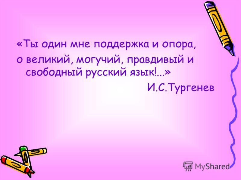 «Ты один мне поддержка и опора, о великий, могучий, правдивый и свободный русский язык!...» И.С.Тургенев