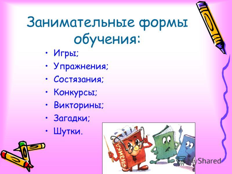 Занимательные формы обучения: Игры; Упражнения; Состязания; Конкурсы; Викторины; Загадки; Шутки.