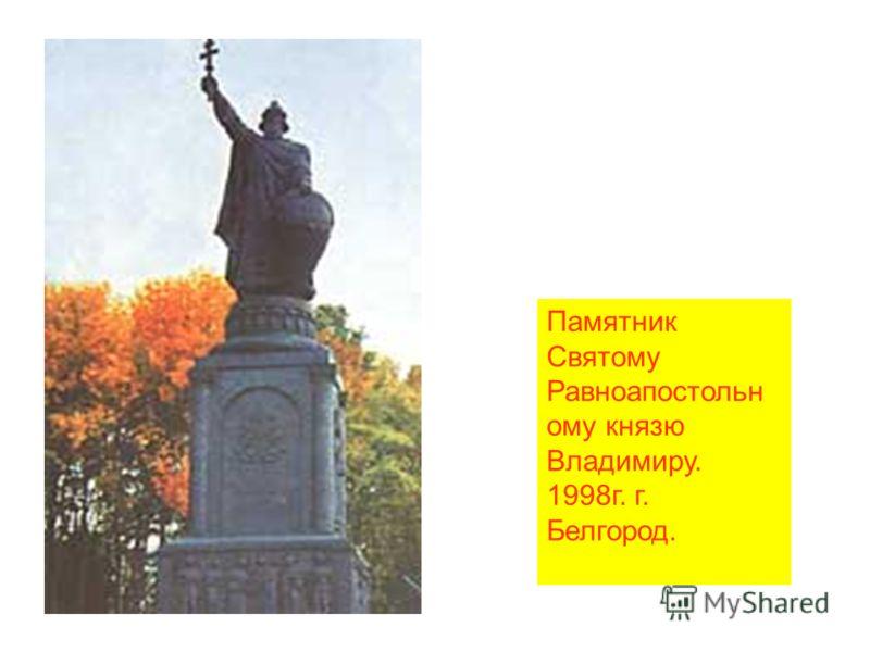 Памятник Святому Равноапостольн ому князю Владимиру. 1998г. г. Белгород.