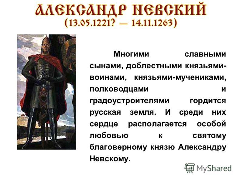 Многими славными сынами, доблестными князьями- воинами, князьями-мучениками, полководцами и градоустроителями гордится русская земля. И среди них сердце располагается особой любовью к святому благоверному князю Александру Невскому.