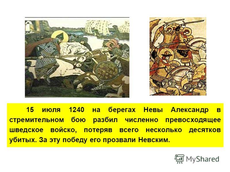 15 июля 1240 на берегах Невы Александр в стремительном бою разбил численно превосходящее шведское войско, потеряв всего несколько десятков убитых. За эту победу его прозвали Невским.