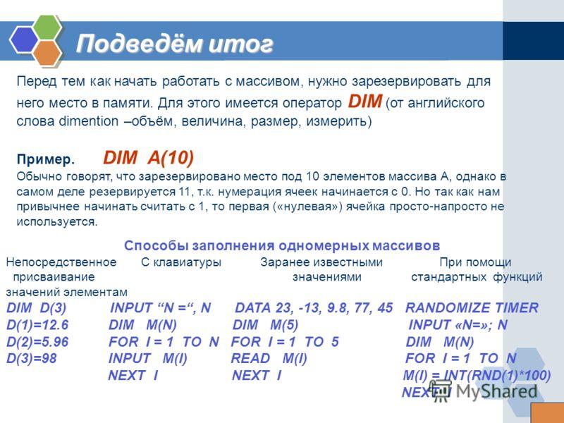 Перед тем как начать работать с массивом, нужно зарезервировать для него место в памяти. Для этого имеется оператор DIM (от английского слова dimention –объём, величина, размер, измерить) Пример. DIM А(10) Обычно говорят, что зарезервировано место по