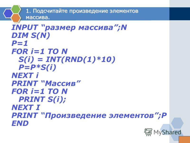 1. Подсчитайте произведение элементов массива. INPUT размер массива;N DIM S(N) P=1 FOR i=1 ТО N S(i) = INT(RND(1)*10) P=P*S(i) NEXT i PRINT Массив FOR i=1 ТО N PRINT S(i); NEXT I PRINT Произведение элементов;P END