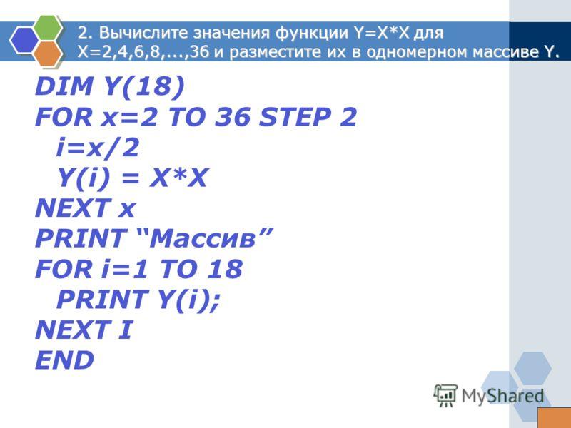 2. Вычислите значения функции Y=X*X для X=2,4,6,8,...,36 и разместите их в одномерном массиве Y. DIM Y(18) FOR x=2 ТО 36 STEP 2 i=x/2 Y(i) = X*X NEXT x PRINT Массив FOR i=1 ТО 18 PRINT Y(i); NEXT I END