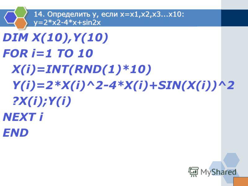 14. Определить y, если x=x1,x2,x3...x10: y=2*x2-4*x+sin2x DIM X(10),Y(10) FOR i=1 TO 10 X(i)=INT(RND(1)*10) Y(i)=2*X(i)^2-4*X(i)+SIN(X(i))^2 ?X(i);Y(i) NEXT i END