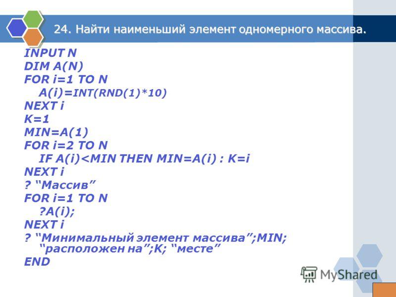 24. Найти наименьший элемент одномерного массива. INPUT N DIM A(N) FOR i=1 TO N A(i)= INT(RND(1)*10) NEXT i K=1 MIN=A(1) FOR i=2 TO N IF A(i)