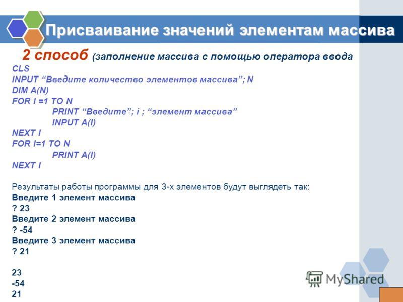2 способ (заполнение массива с помощью оператора ввода Присваивание значений элементам массива CLS INPUT Введите количество элементов массива; N DIM A(N) FOR I =1 TO N PRINT Введите; i ; элемент массива INPUT A(I) NEXT I FOR I=1 TO N PRINT A(I) NEXT