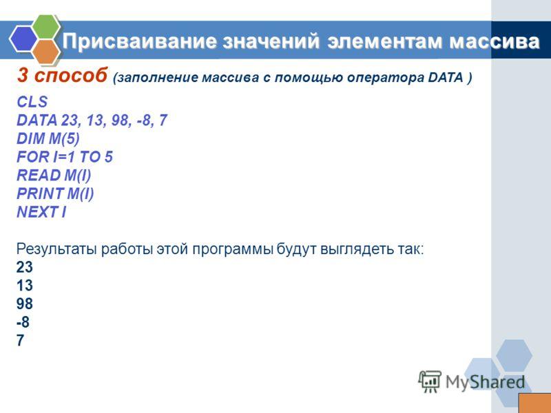3 способ (заполнение массива с помощью оператора DATA ) Присваивание значений элементам массива CLS DATA 23, 13, 98, -8, 7 DIM M(5) FOR I=1 TO 5 READ M(I) PRINT M(I) NEXT I Результаты работы этой программы будут выглядеть так: 23 13 98 -8 7