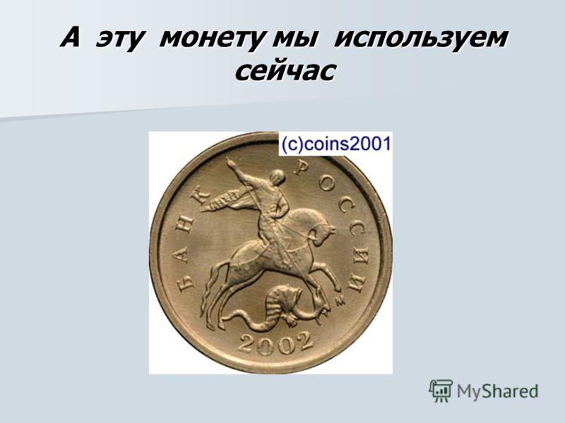 А эту монету мы используем сейчас