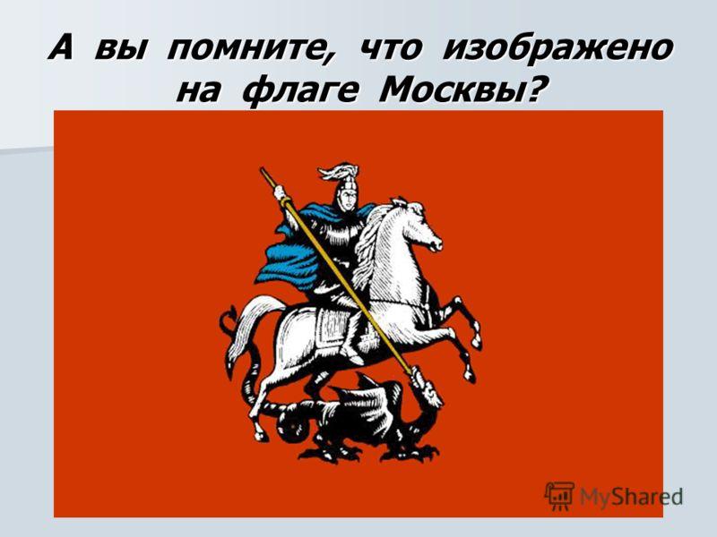 А вы помните, что изображено на флаге Москвы?