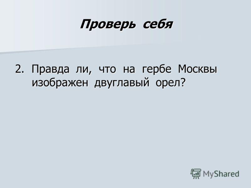 Проверь себя 2. Правда ли, что на гербе Москвы изображен двуглавый орел?