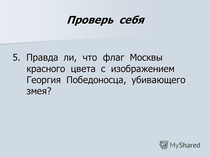 Проверь себя 5. Правда ли, что флаг Москвы красного цвета с изображением Георгия Победоносца, убивающего змея?