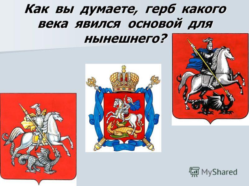 Как вы думаете, герб какого века явился основой для нынешнего?
