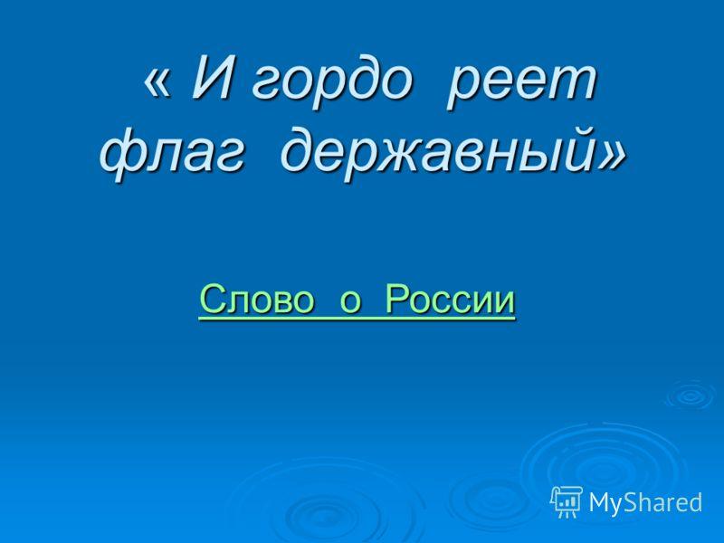 « И гордо реет флаг державный» « И гордо реет флаг державный» Слово о России Слово о России