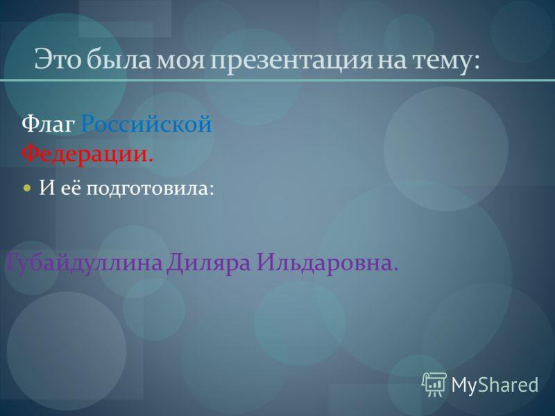 Это была моя презентация на тему: И её подготовила: Флаг Российской Федерации. Губайдуллина Диляра Ильдаровна.