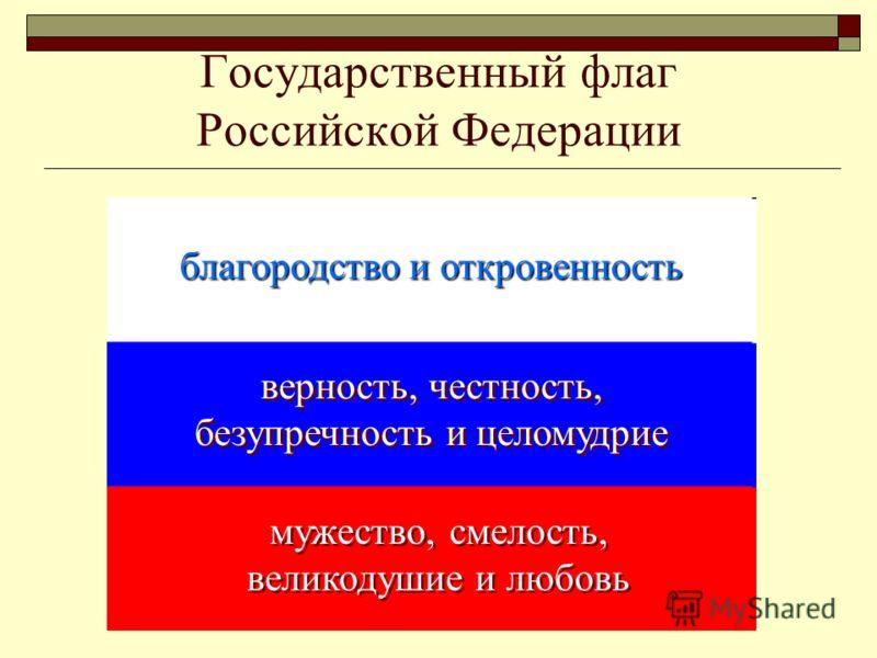 Государственный флаг Российской Федерации благородство и откровенность верность, честность, безупречность и целомудрие мужество, смелость, великодушие и любовь