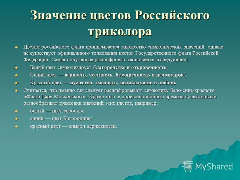 Значение цветов Российского триколора Цветам российского флага приписывается множество символических значений, однако не существует официального толкования цветов Государственного флага Российской Федерации. Самая популярная расшифровка заключается в
