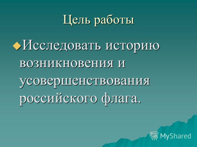 Цель работы Исследовать историю возникновения и усовершенствования российского флага. Исследовать историю возникновения и усовершенствования российского флага.