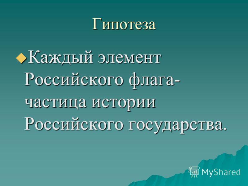 Гипотеза Каждый элемент Российского флага- частица истории Российского государства. Каждый элемент Российского флага- частица истории Российского государства.