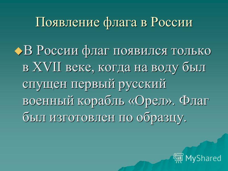 Появление флага в России В России флаг появился только в XVII веке, когда на воду был спущен первый русский военный корабль «Орел». Флаг был изготовлен по образцу. В России флаг появился только в XVII веке, когда на воду был спущен первый русский вое