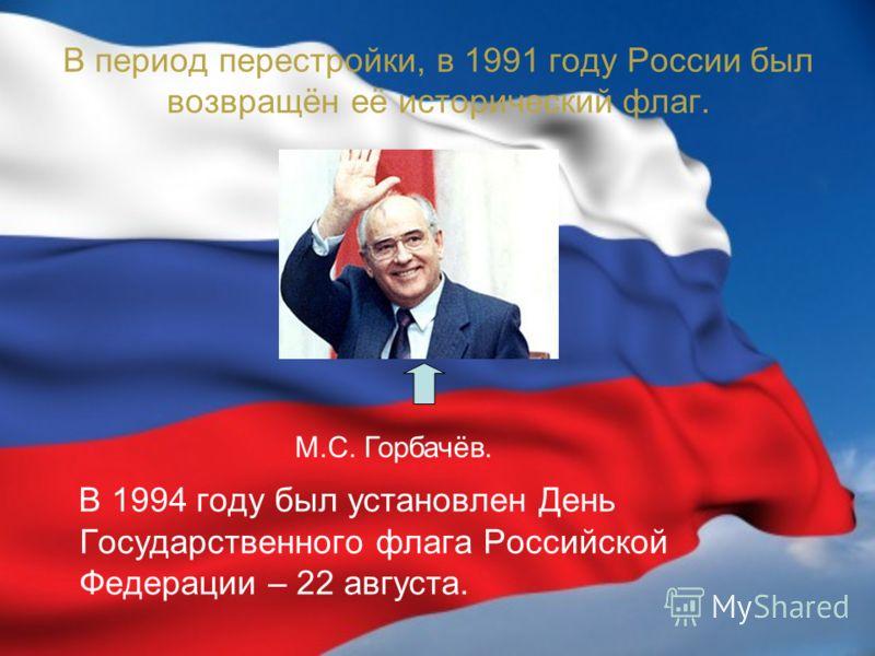 В период перестройки, в 1991 году России был возвращён её исторический флаг. В 1994 году был установлен День Государственного флага Российской Федерации – 22 августа. М.С. Горбачёв.