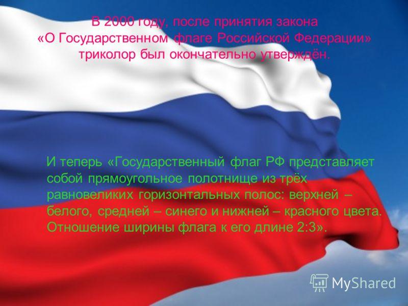 В 2000 году, после принятия закона «О Государственном флаге Российской Федерации» триколор был окончательно утверждён. И теперь «Государственный флаг РФ представляет собой прямоугольное полотнище из трёх равновеликих горизонтальных полос: верхней – б