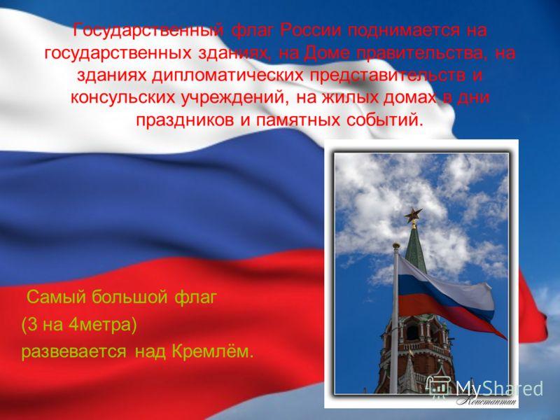 Государственный флаг России поднимается на государственных зданиях, на Доме правительства, на зданиях дипломатических представительств и консульских учреждений, на жилых домах в дни праздников и памятных событий. Самый большой флаг (3 на 4метра) разв