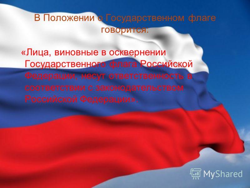 В Положении о Государственном флаге говорится: «Лица, виновные в осквернении Государственного флага Российской Федерации, несут ответственность в соответствии с законодательством Российской Федерации».