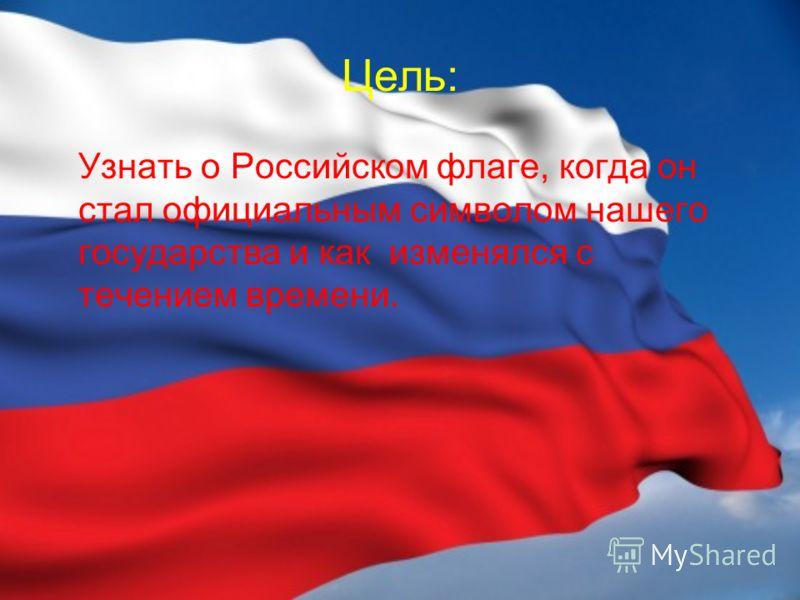 Цель: Узнать о Российском флаге, когда он стал официальным символом нашего государства и как изменялся с течением времени.