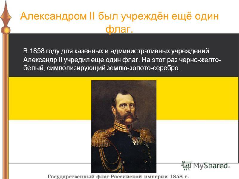 Александром II был учреждён ещё один флаг. В 1858 году для казённых и административных учреждений Александр II учредил ещё один флаг. На этот раз чёрно-жёлто- белый, символизирующий землю-золото-серебро.