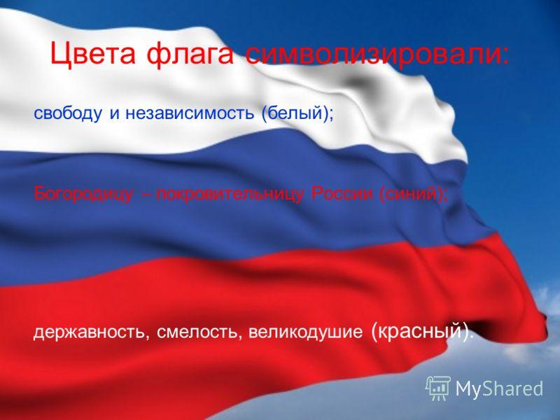 Цвета флага символизировали: свободу и независимость (белый); Богородицу – покровительницу России (синий); державность, смелость, великодушие (красный).