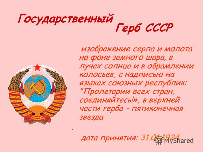 Государственный Герб СССР изображение серпа и молота на фоне земного шара, в лучах солнца и в обрамлении колосьев, с надписью на языках союзных республик: