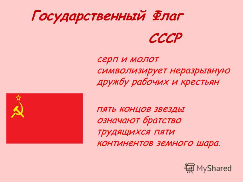 Государственный Флаг СССР серп и молот символизирует неразрывную дружбу рабочих и крестьян пять концов звезды означают братство трудящихся пяти континентов земного шара.