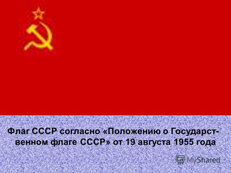 Флаг СССР согласно «Положению о Государст- венном флаге СССР» от 19 августа 1955 года
