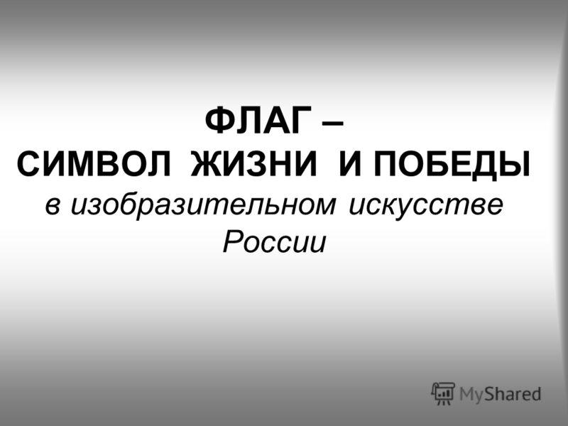 ФЛАГ – СИМВОЛ ЖИЗНИ И ПОБЕДЫ в изобразительном искусстве России