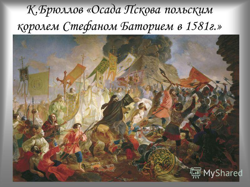 К.Брюллов «Осада Пскова польским королем Стефаном Баторием в 1581г.»