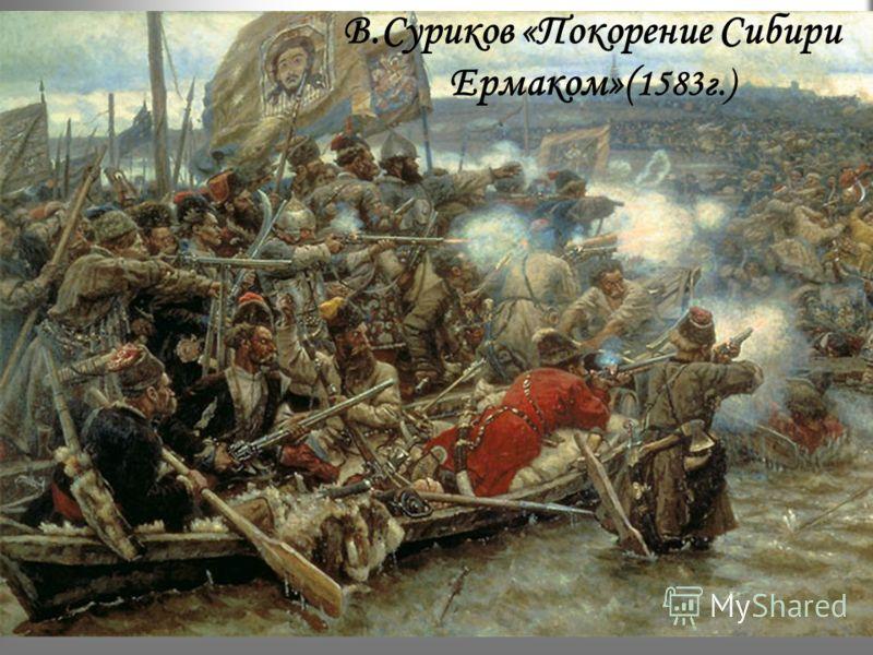 В.Суриков «Покорение Сибири Ермаком»( 1583г.)