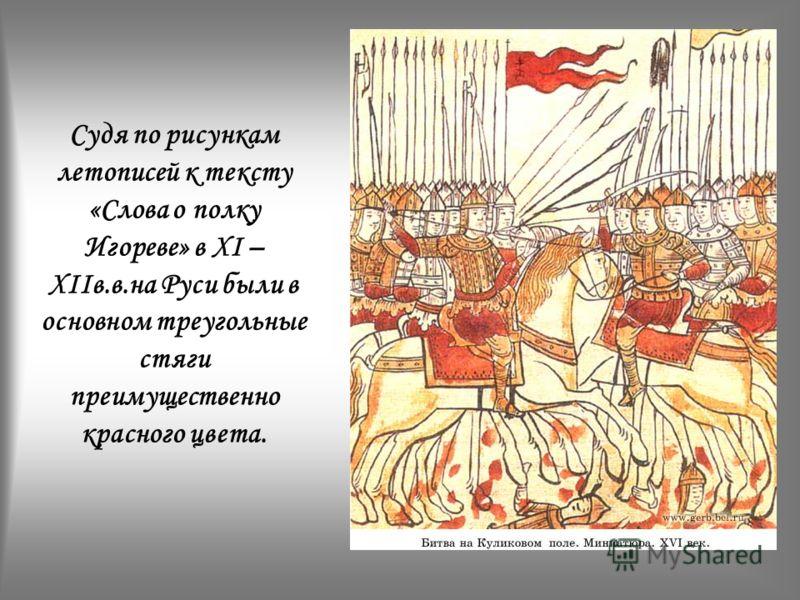 Судя по рисункам летописей к тексту «Слова о полку Игореве» в XI – XIIв.в.на Руси были в основном треугольные стяги преимущественно красного цвета.