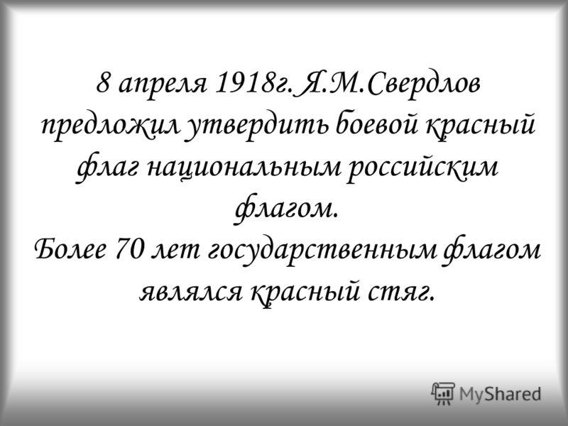 8 апреля 1918г. Я.М.Свердлов предложил утвердить боевой красный флаг национальным российским флагом. Более 70 лет государственным флагом являлся красный стяг.