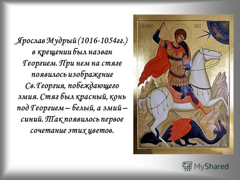 Ярослав Мудрый (1016-1054гг.) в крещении был назван Георгием. При нем на стяге появилось изображение Св.Георгия, побеждающего змия. Стяг был красный, конь под Георгием – белый, а змий – синий. Так появилось первое сочетание этих цветов.