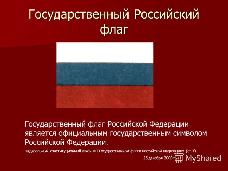 Государственный Российский флаг Государственный флаг Российской Федерации является официальным государственным символом Российской Федерации. Федеральный конституционный закон «О Государственном флаге Российской Федерации» (ст.1) 25 декабря 2000 г.